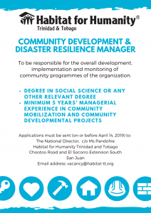 Community Development & Disaster Resilience Manager is responsible for the overall development, implementation and monitoring of community programmes. Degree in Social Science or any relevant degree; minimum 5 years managerial experience in community mobilisation. Applications are due by April 14, 2019, and should be sent to The National Director, c/o Ms. Pandohie, Habitat for Humanity Trinidad and Tobago, Chootoo Road & El Socorro Extension South, San Juan. Email address: vacancy@habitat-tt.org